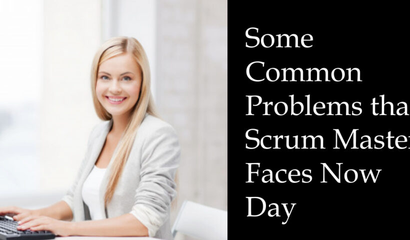 Some Common Problems that Scrum Master Faces Now Day