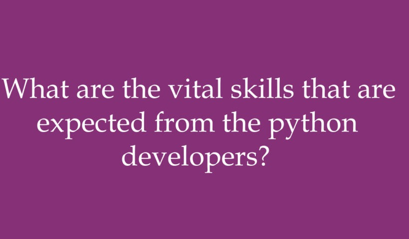 What are the vital skills that are expected from the python developers?